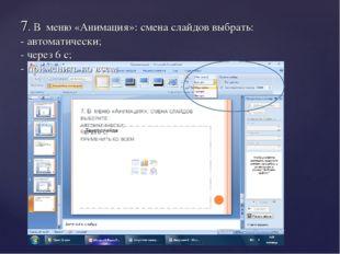 7. В меню «Анимация»: смена слайдов выбрать: - автоматически; - через 6 с; -