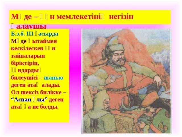 Мөде – Ғұн мемлекетінің негізін қалаушы Б.з.б. ІІІ ғасырда Мөде Қытаймен кеск...