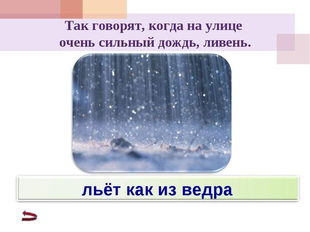 Так говорят, когда на улице очень сильный дождь, ливень.