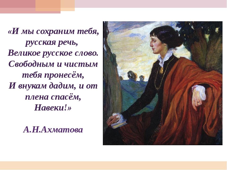 «И мы сохраним тебя, русская речь, Великое русское слово. Свободным и чистым...