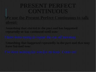 PRESENT PERFECT CONTINUOUS We use the Present Perfect Continuous to talk abou