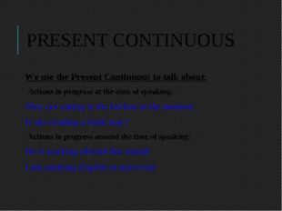 PRESENT CONTINUOUS We use the Present Continuous to talk about: Actions in pr