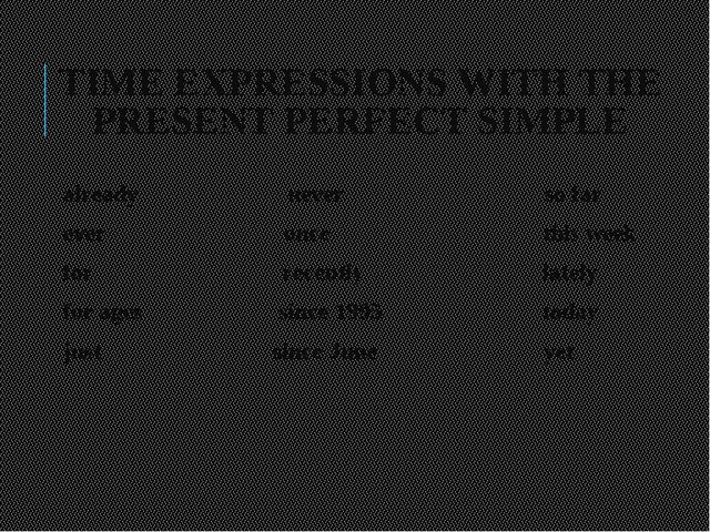 TIME EXPRESSIONS WITH THE PRESENT PERFECT SIMPLE already never so far ever on...