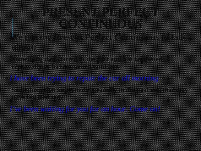 PRESENT PERFECT CONTINUOUS We use the Present Perfect Continuous to talk abou...