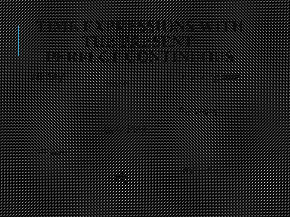 TIME EXPRESSIONS WITH THE PRESENT PERFECT CONTINUOUS all day all week for a l...