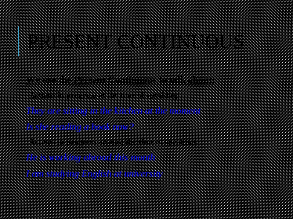 PRESENT CONTINUOUS We use the Present Continuous to talk about: Actions in pr...