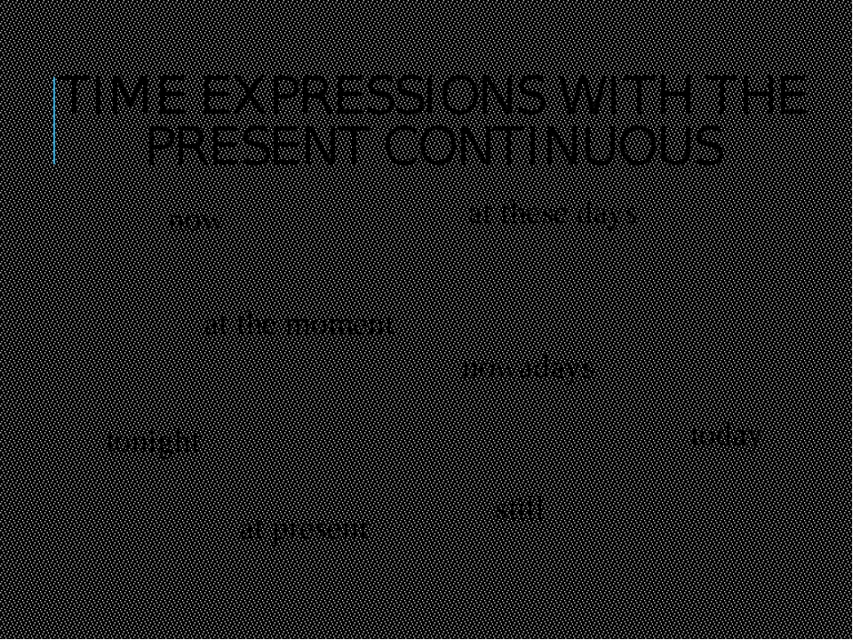TIME EXPRESSIONS WITH THE PRESENT CONTINUOUS now nowadays tonight still today...