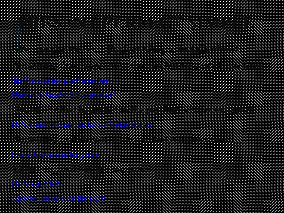 PRESENT PERFECT SIMPLE 	We use the Present Perfect Simple to talk about: Some...
