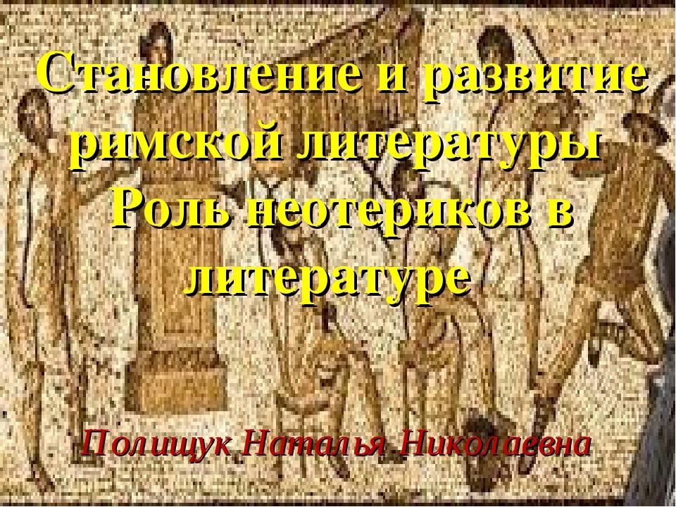 Становление и развитие римской литературы Роль неотериков в литературе Полищу...