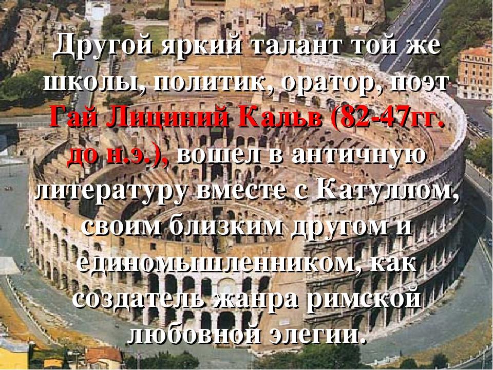 Другой яркий талант той же школы, политик, оратор, поэт Гай Лициний Кальв (8...