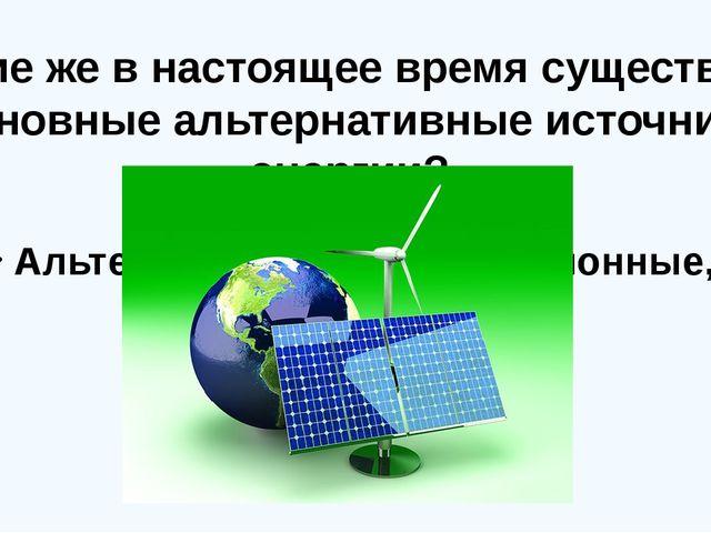 Альтернативные, нетрадиционные, возобновляемые. Какие же в настоящее время с...