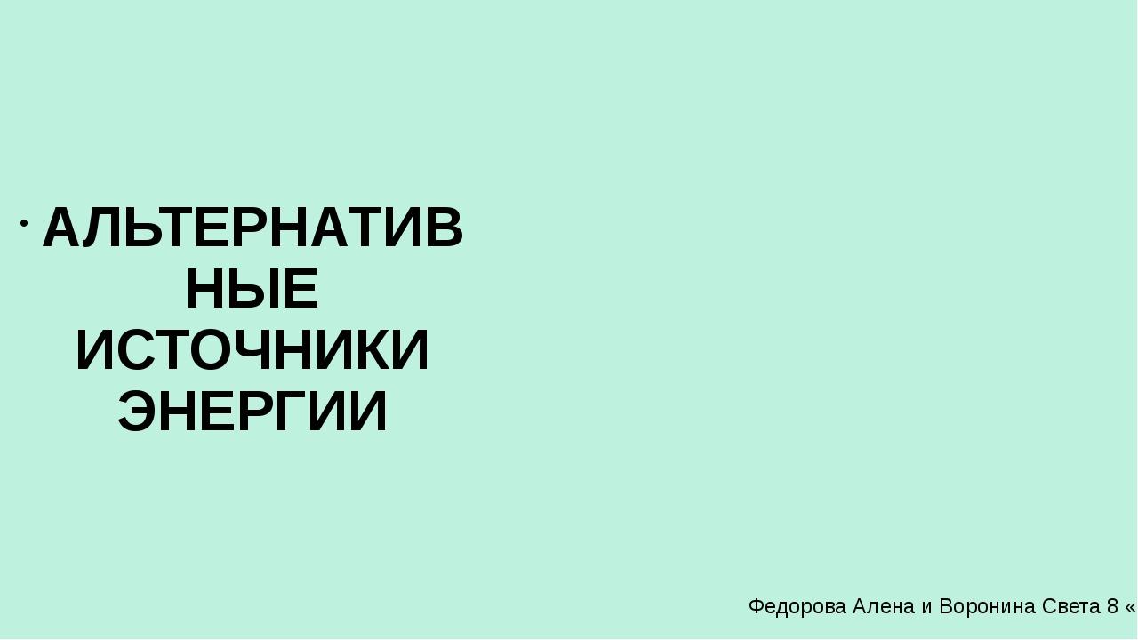 АЛЬТЕРНАТИВНЫЕ ИСТОЧНИКИ ЭНЕРГИИ Федорова Алена и Воронина Света 8 «а»