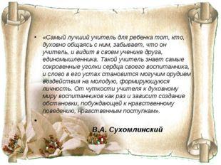 «Самый лучший учитель для ребенка тот, кто, духовно общаясь с ним, забывает,