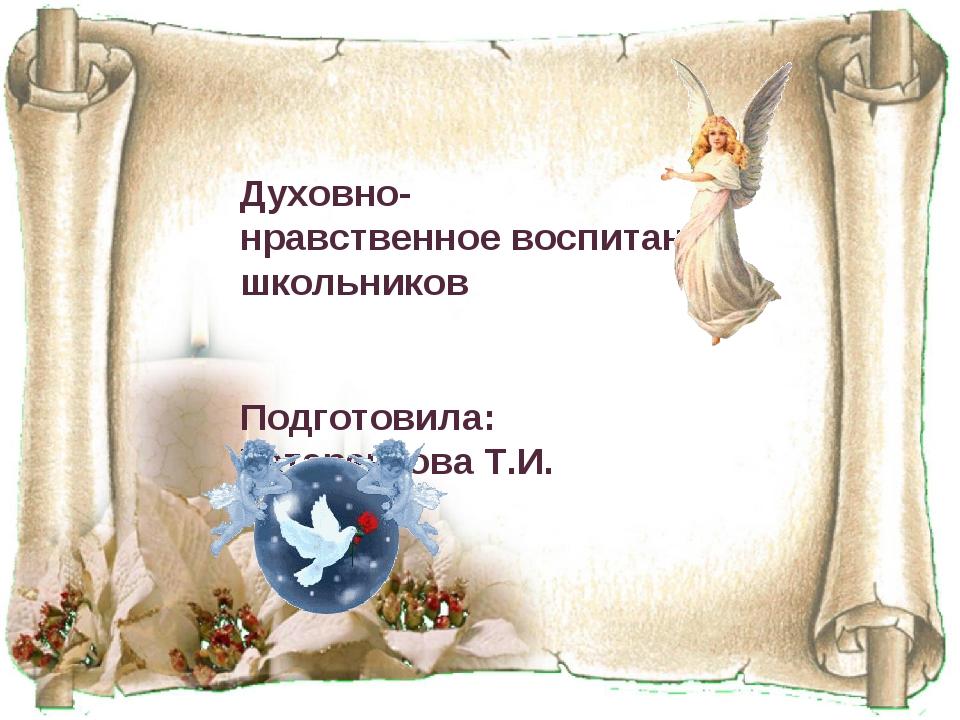 Духовно- нравственное воспитание школьников Подготовила: Татаренкова Т.И.