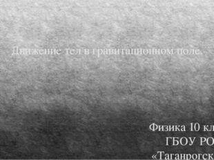 Движение тел в гравитационном поле. Физика 10 класс ГБОУ РО «Таганрогский пед
