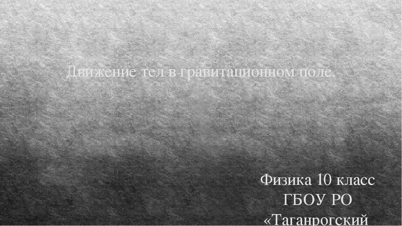 Движение тел в гравитационном поле. Физика 10 класс ГБОУ РО «Таганрогский пед...