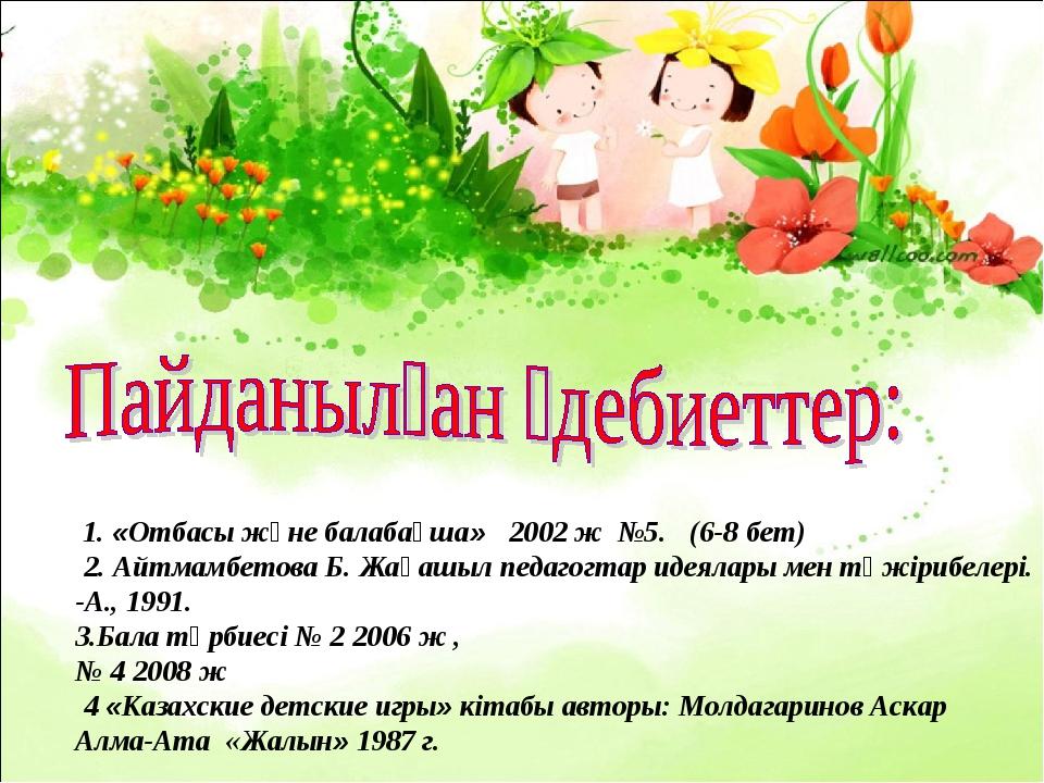 1. «Отбасы және балабақша» 2002 ж №5. (6-8 бет) 2.Айтмамбетова Б. Жаң...