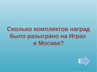 Сколько комплектов наград было разыграно на Играх в Москве?