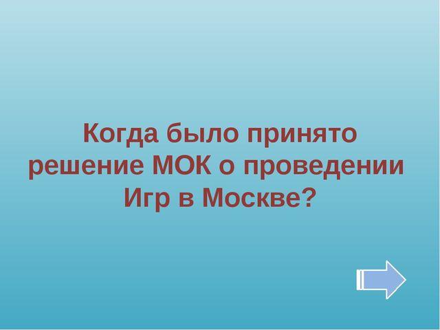Когда было принято решение МОК о проведении Игр в Москве?