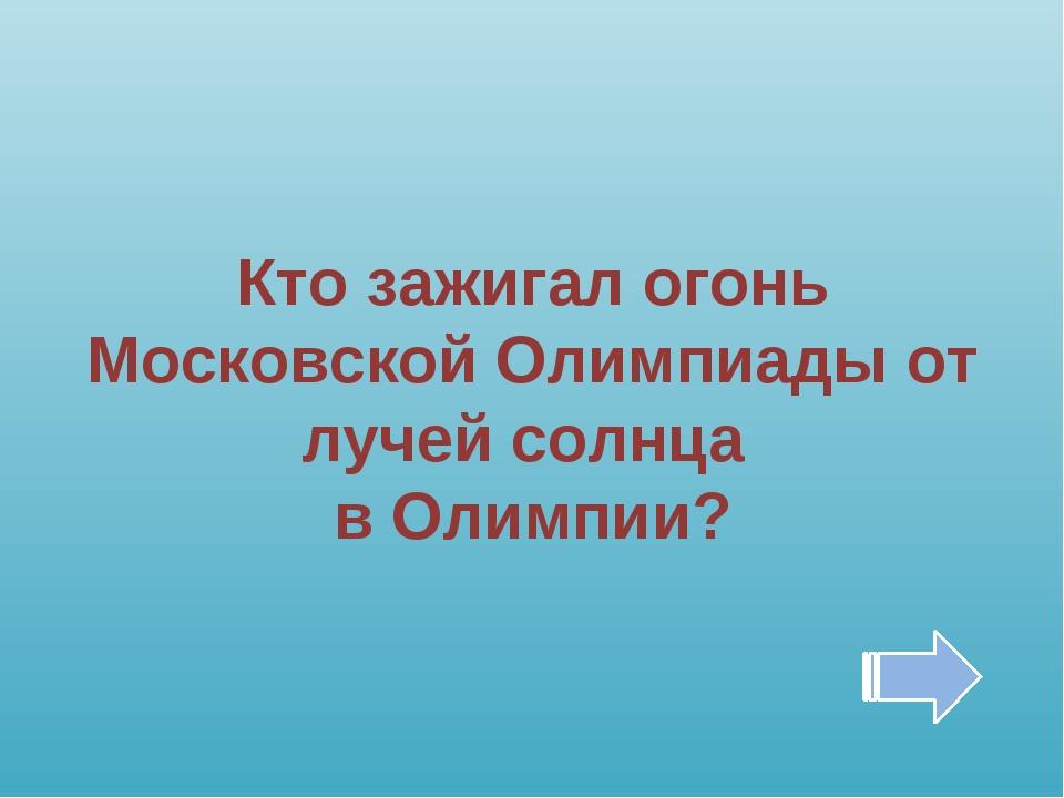 Кто зажигал огонь Московской Олимпиады от лучей солнца в Олимпии?