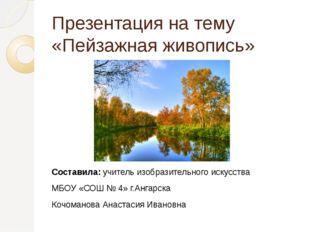 Презентация на тему «Пейзажная живопись» Составила: учитель изобразительного