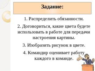 Задание: 1. Распределить обязанности. 2. Договориться, какие цвета будете исп