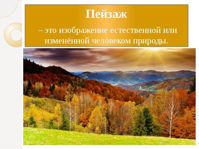 Пейзаж – это изображение естественной или изменённой человеком природы.