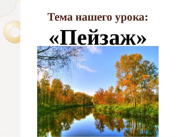 Тема нашего урока: «Пейзаж»