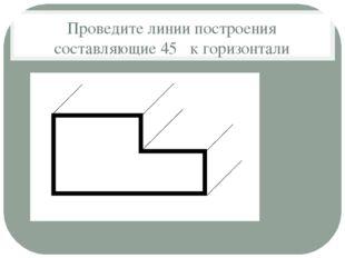 Проведите линии построения составляющие 45 ̊ к горизонтали