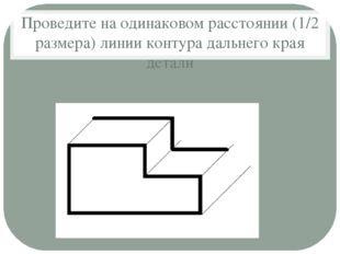 Проведите на одинаковом расстоянии (1/2 размера) линии контура дальнего края