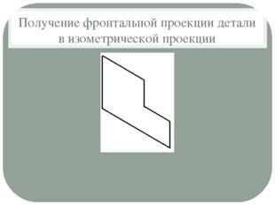 Получение фронтальной проекции детали в изометрической проекции