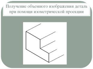 Получение объемного изображения деталь при помощи изометрической проекции