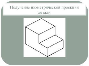 Получение изометрической проекции детали