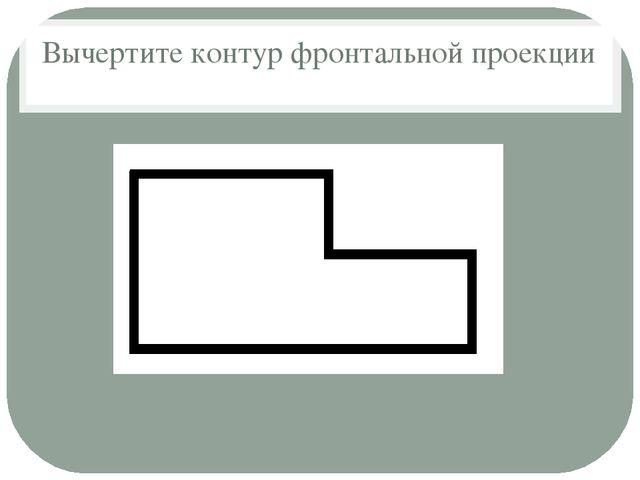 Вычертите контур фронтальной проекции