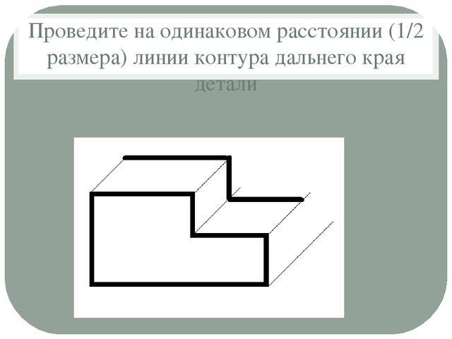 Проведите на одинаковом расстоянии (1/2 размера) линии контура дальнего края...