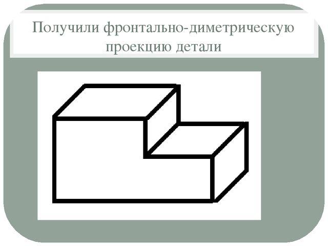 Получили фронтально-диметрическую проекцию детали