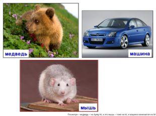 Посмотри – медведь – на букву М, а это мышь – тоже на М, и машина начинается
