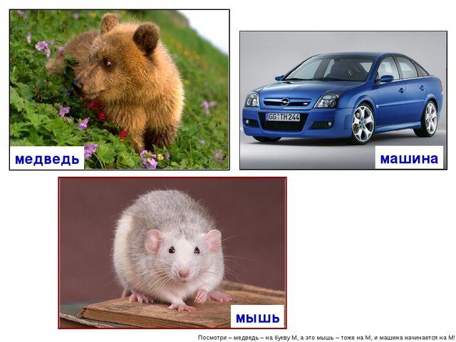 Посмотри – медведь – на букву М, а это мышь – тоже на М, и машина начинается...