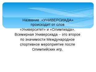 Название «УНИВЕРСИАДА» происходит от слов «Университет» и «Олимпиада». Всемир