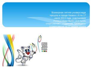 Всемирная летняя универсиада прошла в городе Казани с 6 по 17 июля 2013 года,