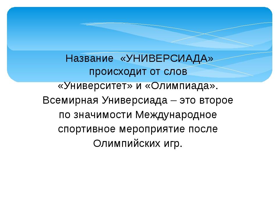 Название «УНИВЕРСИАДА» происходит от слов «Университет» и «Олимпиада». Всемир...