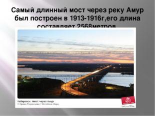 Самый длинный мост через реку Амур был построен в 1913-1916г,его длина состав