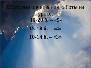 Критерии оценивания работы на уроке. 19-20 б. – «5» 15-18 б. – «4» 10-14 б. –