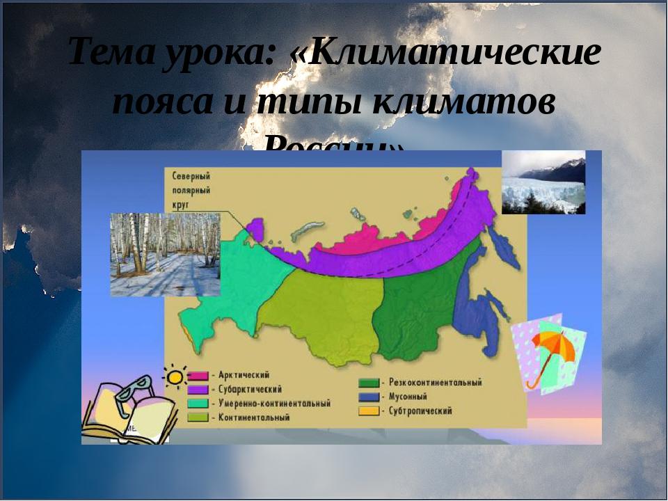 Тема урока: «Климатические пояса и типы климатов России»