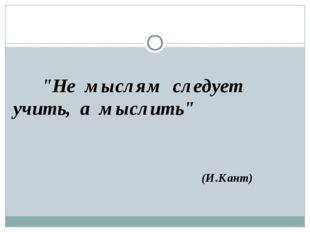 """""""Не мыслям следует учить, а мыслить"""" (И.Кант)"""