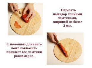 Нарезать помидор тонкими ломтиками, шириной не более 2 мм. С помощью длин
