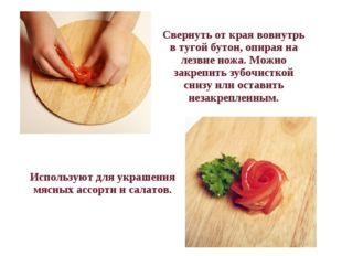 Свернуть от края вовнутрь в тугой бутон, опирая на лезвие ножа. Можно закр