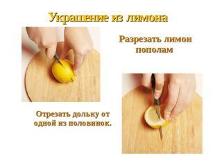 Украшение из лимона Разрезать лимон пополам   Отрезать дольку от одной и