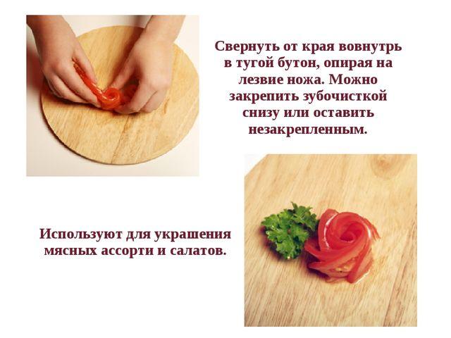 Свернуть от края вовнутрь в тугой бутон, опирая на лезвие ножа. Можно закр...