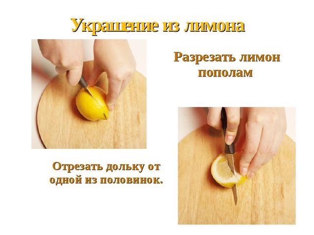 Украшение из лимона Разрезать лимон пополам   Отрезать дольку от одной и...